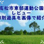 【高松市東部運動公園レビュー】年齢別遊具を画像で紹介!