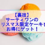 【裏技発表】サーティワン2019クリスマスケーキをお得に予約する技はコレしかないよ!