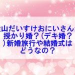 横山だいすけおにいさんが授かり婚?(デキ婚?)新婚旅行や結婚式はいつか調査してみた!