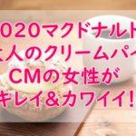 2020マクドナルド新スイーツ『大人のクリームパイ』CM女優は誰?発売日&詳細も!