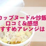 カップヌードル炒飯|口コミ&感想!おすすめ味やアレンジも!