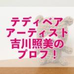 【プレバト 】吉川照美Wikiプロフ!テディベアのしんのすけが可愛い!作品の値段は?