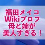 福田メイコwikiプロフ!本名や家族の情報は?母と姉が美人すぎる!